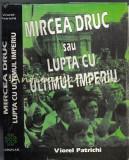 Cumpara ieftin Mircea Druc Sau Lupta Cu Ultimul Imperiu - Viorel Patrichi - Cu Autograf
