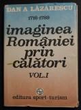 Dan A. Lăzărescu - Imaginea României prin călători (1716-1789) (vol. 1)