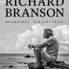 Regasirea virginitatii. Noua autobiografie/Richard Branson
