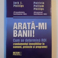 ARATA-MI BANII ! CUM SE DETERMINA ROI ( RANDAMENTUL INVESTITIILOR IN OAMENI , PROIECTE SI PROGRAME ) de JACK J. PHILLIPS si PATRICIA PULLIAM PHILLIPS