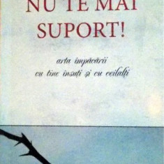 NU TE MAI SUPORT ! ARTA IMPACARII CU TINE INSUTI SI CU CEILALTI , 2011