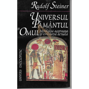 RUDOLF STEINER - UNIVERSUL PAMANTUL SI OMUL - Mitologia Egipteana si civilizatia actuala