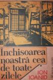 INCHISOAREA NOASTRA CEA DE TOATE ZILELE - ION IOANID