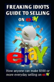 Freaking Idiots Guide to Selling on Ebay: How Anyone Can Make $100 or More Everyday Selling on Ebay