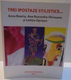 TREI IPOSTAZE STILISTICE , ANCA BOERIU , ANA RUXANDRA ILFOVEANU SI LETITIA OPRISAN , 2017