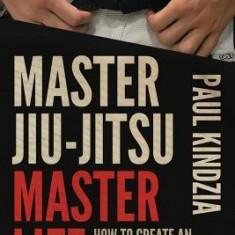 Master Jiu-Jitsu Master Life: How to Create an Extraordinary Life Through Jiu-Jitsu