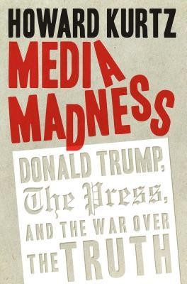 Media Madness: Donald Trump, the Press, and the War Over the Truth foto