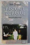 PASTORUL DE PASARI - ROMANUL ADOLESCENTEI de ION TUGUI