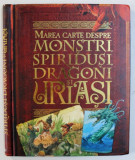 MAREA CARTE DESPRE MONSTRI , SPIRIDUSI , DRAGONI SI URIASI de JOHN MALAM , 2010