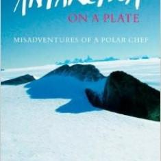 Antarctica on a Plate: Misadventures of a Polar Chef - Alexa Thomson