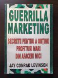 GUERILLA MARKETING Secrete pentru a obtine profituri mari - Jay Conrad Levinson