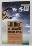 ' IL DIO ' SI ' DIAVOLII ' DIN FATA PORTII ... POVESTEA LUI MIRCEA DAVID PORTARULFENOMEN AL FOTBALULUI ROMANESC de GEORGE MIHALACHE , 2014