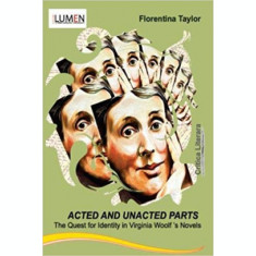 Acted and Unacted Parts. The Quest for Identity in Virginia Woolf s Novels - Florentina TAYLOR