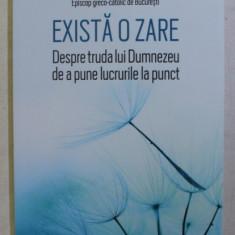 EXISTA O ZARE - DESPRE TRUDA LUI DUMNEZEU DE A PUNE LUCRURILE LA PUNCT de MIHAI FRATILA , EPISCOP GRECO - CATOLIC , 2019