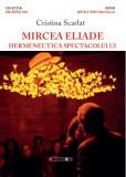 Mircea Eliade - Hermeneutica spectacolului | Cristina Scarlat, Eikon
