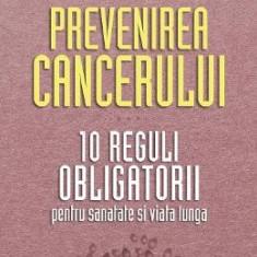 Prevenirea cancerului. 10 reguli obligatorii - Richard Beliveau