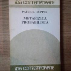 GANDIREA FILOZOFICA A SECOLULUI XX .METAFIZICA PROBABILISTA de PATRICK SUPPES , 1990
