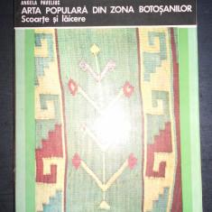 ANGELA PAVELIUC - ARTA POPULARA DIN ZONA BOTOSANILOR. SCOARTE SI LAICERE