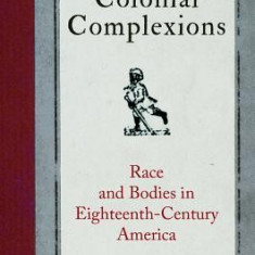 Colonial Complexions: Race and Bodies in Eighteenth-Century America