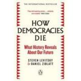 How Democracies Die. What History Reveals About Our Future - Steven Levitsky, Daniel Ziblatt