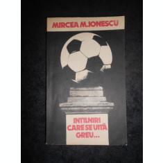 MIRCEA M. IONESCU - INTALNIRI CARE SE UITA GREU ...
