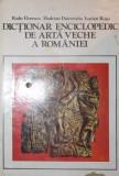 DICTIONAR ENCICLOPEDIC DE ARTA VECHE A ROMANIEI - RADU FLORESCU , HADRIAN DAICOVICIU