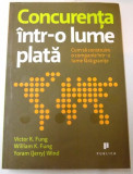 CONCURENTA INTR-O LUME PLATA , CUM SA CONSTRUIM O COMPANIE INTR-O LUME FARA GRANITE de VICTOR K.FUNG, WILLIAM K.FUNG, YORAM WIND , 2009