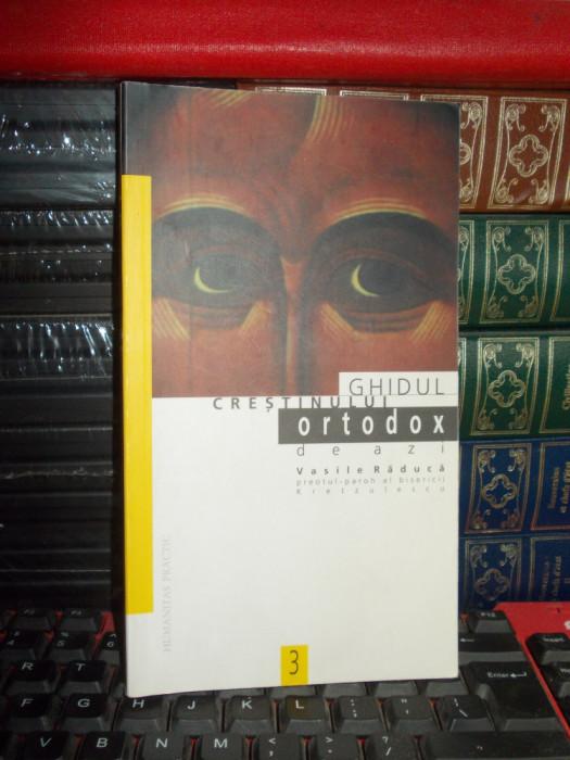 VASILE RADUCA - GHIDUL CRESTINULUI ORTODOX DE AZI , HUMANITAS , 1998