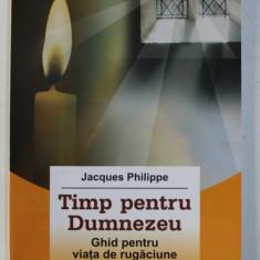 TIMP PENTRU DUMNEZEU, GHID PENTRU VIATA DE RUGACIUNE de JACQUES PHILLIPE, 2011