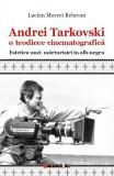 Cumpara ieftin Andrei Tarkovski o teodicee cinematografică. Estetica unei mărturisiri în alb-negru