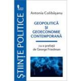 Geopolitica si geoeconomie contemporana. Cu o prefata de George Friedman - Antonia Colibasanu
