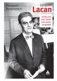 Jacques Lacan. Schita unei vieti, istoria unui sistem de gandire, Elisabeth Roudinesco