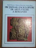 DICTIONAR ENCICLOPEDIC DE ARTA VECHE A ROMANIEI- RADU FLORESCU, HADRIAN DAICOVICIU SI LUCIAN ROSU, BUC.1980