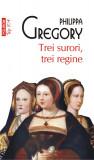 Trei surori, trei regine | Philippa Gregory