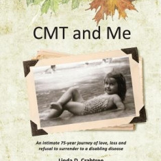 Cmt and Me: An Intimate 75-Year Journey of Love, Loss and Refusal to Surrender to a Disabling Disease