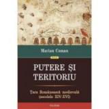 Putere si teritoriu. Tara Romaneasca medievala (secolele XIV-XVI). - Marian Coman