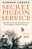 Secret Pigeon Service Operation Columba, Resistance and the Struggle to Liberate Europe