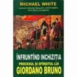 Infruntand inchizitia. Procesul si sfarsitul lui Giordano Bruno/Michael White
