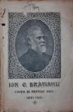 ION C BRATIANU VIATA SI FAPTELE SALE 1821 1921 - ***