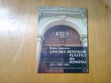 UNIUNEA ARTISTILOR PLASTICI din ROMANIA -1921*1950*2001- R. Ionescu - 2003, 71p