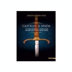 Castelul si Spada. Cultura materiala a elitelor din Transilvania in Evul Mediu Tarziu - Adrian Andrei Rusu