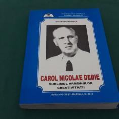 CAROL NICOLAE DEBIE* SUBLIMUL ARMONIILOR CREAIVITĂȚII/ GHEORGHE MARINICĂ/ 2010