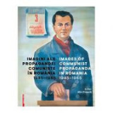 Imagini ale propagandei comuniste in Romania 1945–1965. Images of communist propaganda in Romania 1945–1965 - Alin Ciupala