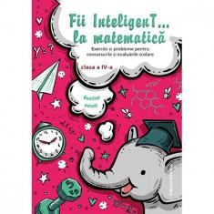 Fii inteligent... la matematica - Clasa 4
