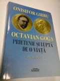 OCTAVIAN GOGA - PRIETENIE SI LUPTA DE O VIATA - ONISIFOR GHIBU