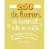 250 De Lucruri De Incercat Intr-O Viata - Pentru Parinti. Elise De Rijck. Reeditare Elise de Rijck