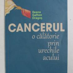 CANCERUL - O CALATORIE PRIN URECHILE ACULUI de ILEANA GAFTON DRAGOS , 2013