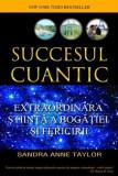 Succesul cuantic. Extraordinara stiinta a bogatiei si fericirii, Sandra Anne Taylor