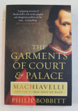 THE GARMENTS OF COURT and PALACE - MACHIAVELLI AND THE WORLD THAT HE MADE by PHILIP BOBBIT , 2015