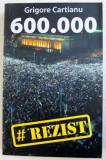 600.000 - FENOMENUL # REZIST . POVESTEA CELEI MAI AMPLE REZISTENTE CIVICE DIN ISTORIA ROMANIEI de GRIGORE CARTIANU , 2017
